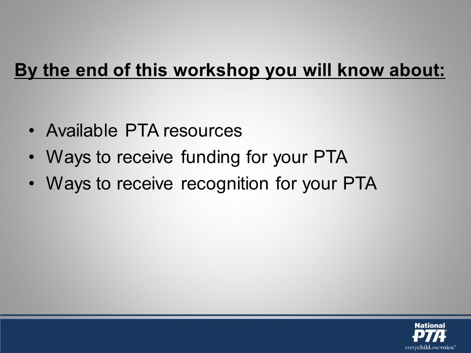 By the end of this workshop you will know about: Available PTA resources Ways to receive funding for your PTA Ways to receive recognition for your PTA