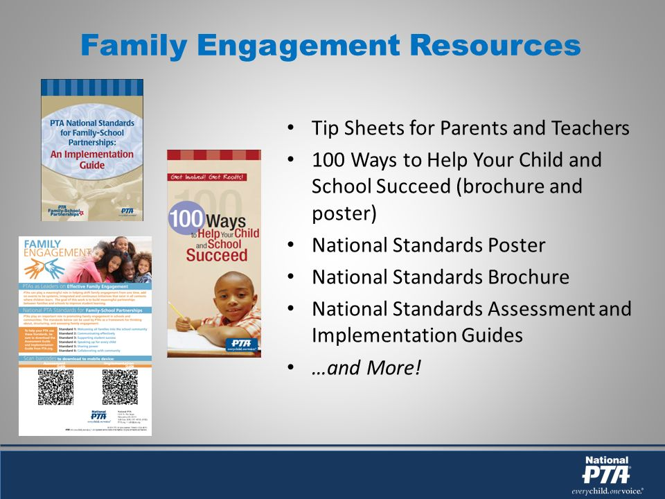 Family Engagement Resources Tip Sheets for Parents and Teachers 100 Ways to Help Your Child and School Succeed (brochure and poster) National Standards Poster National Standards Brochure National Standards Assessment and Implementation Guides …and More!