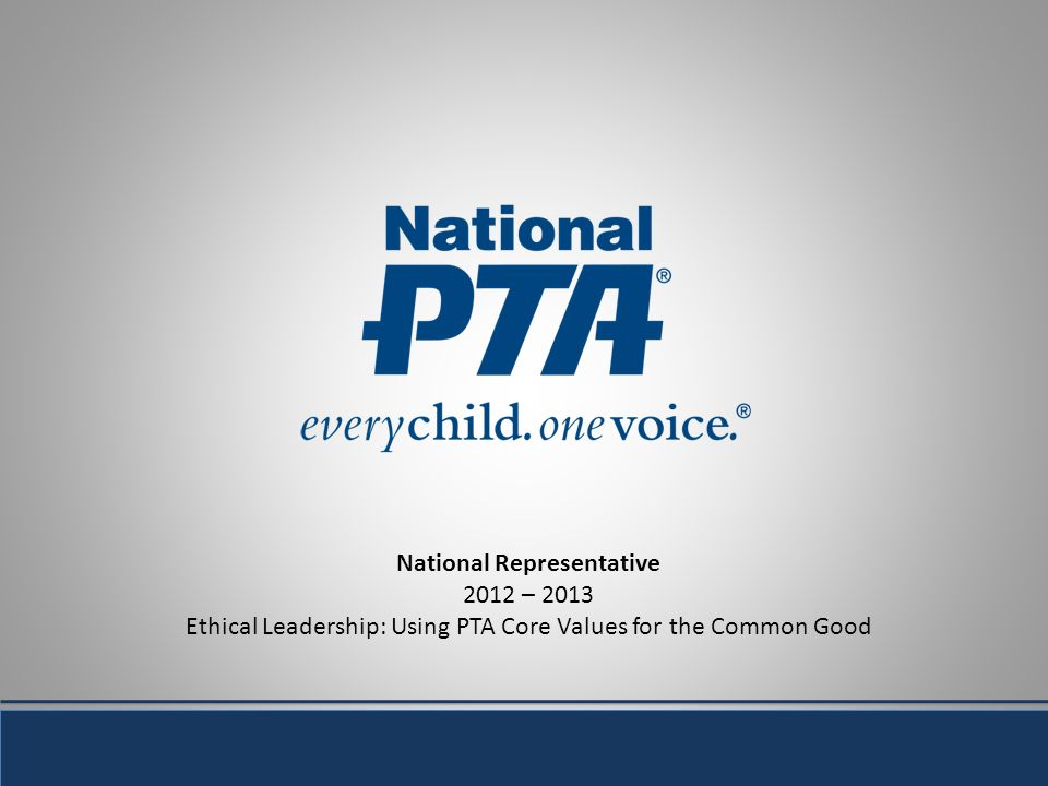 National Representative 2012 – 2013 Ethical Leadership: Using PTA Core Values for the Common Good