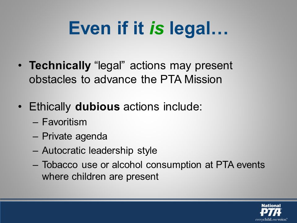 Even if it is legal… Technically legal actions may present obstacles to advance the PTA Mission Ethically dubious actions include: –Favoritism –Private agenda –Autocratic leadership style –Tobacco use or alcohol consumption at PTA events where children are present