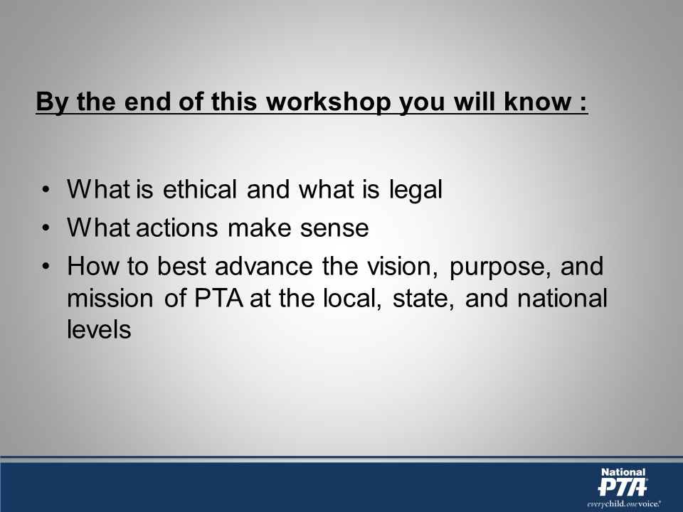 By the end of this workshop you will know : What is ethical and what is legal What actions make sense How to best advance the vision, purpose, and mission of PTA at the local, state, and national levels