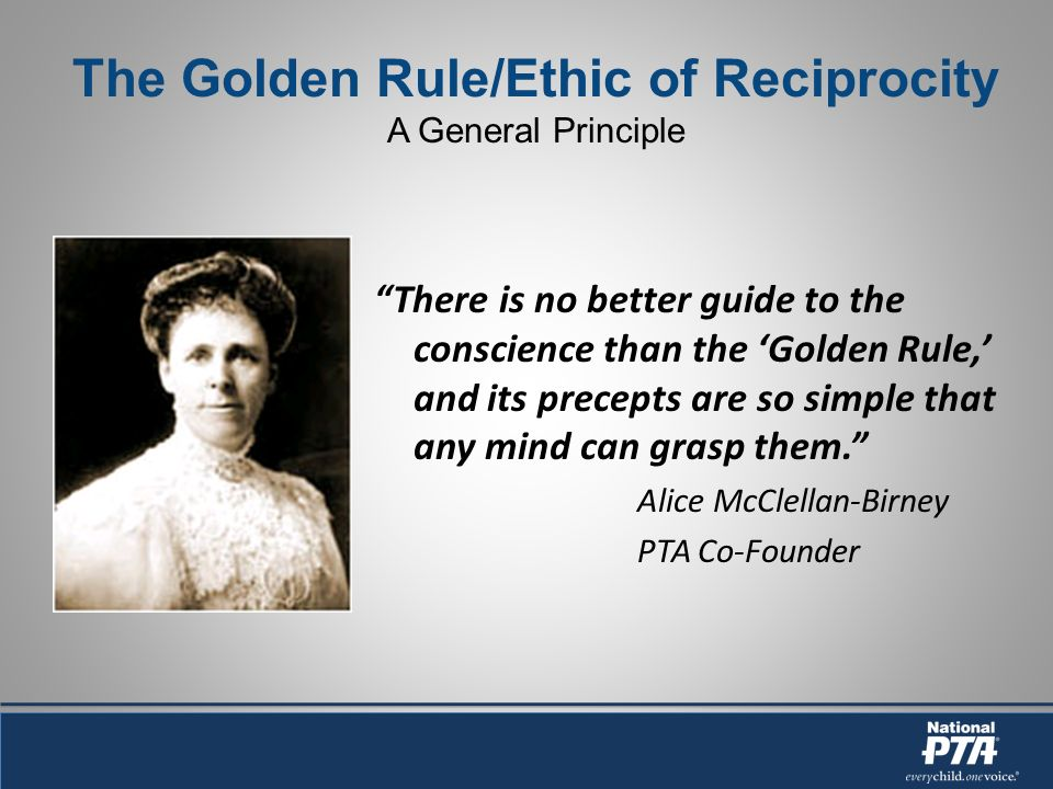 The Golden Rule/Ethic of Reciprocity A General Principle There is no better guide to the conscience than the Golden Rule, and its precepts are so simple that any mind can grasp them.