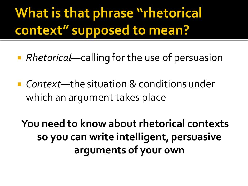 Rhetoricalcalling for the use of persuasion Contextthe situation & conditions under which an argument takes place You need to know about rhetorical contexts so you can write intelligent, persuasive arguments of your own