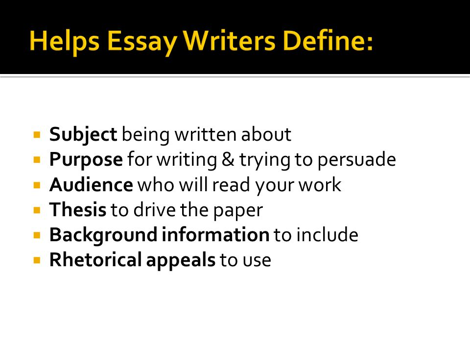 Subject being written about Purpose for writing & trying to persuade Audience who will read your work Thesis to drive the paper Background information to include Rhetorical appeals to use