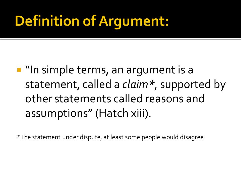 In simple terms, an argument is a statement, called a claim*, supported by other statements called reasons and assumptions (Hatch xiii).