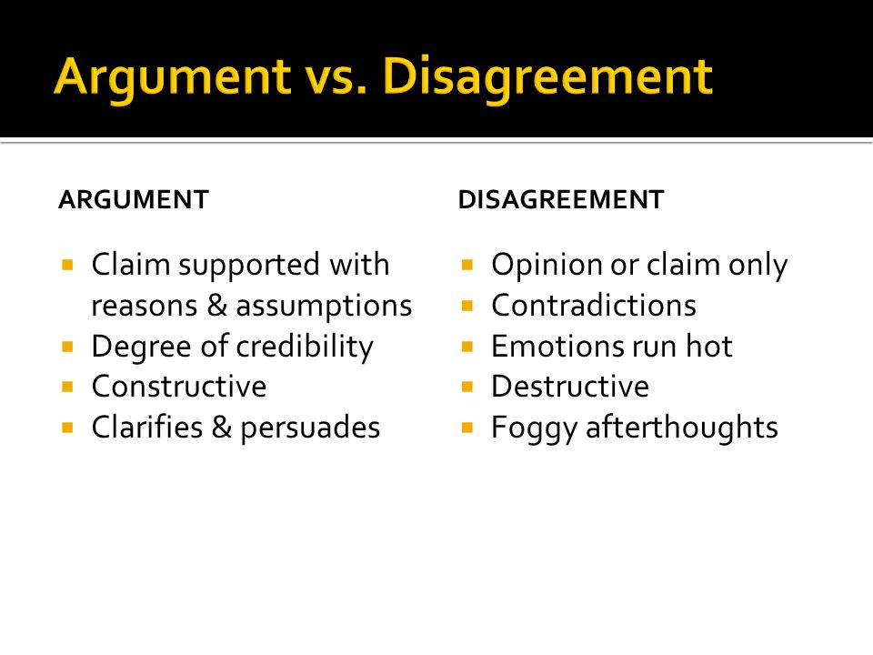 ARGUMENT Claim supported with reasons & assumptions Degree of credibility Constructive Clarifies & persuades DISAGREEMENT Opinion or claim only Contradictions Emotions run hot Destructive Foggy afterthoughts
