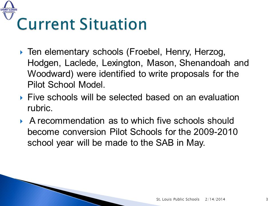 Ten elementary schools (Froebel, Henry, Herzog, Hodgen, Laclede, Lexington, Mason, Shenandoah and Woodward) were identified to write proposals for the Pilot School Model.
