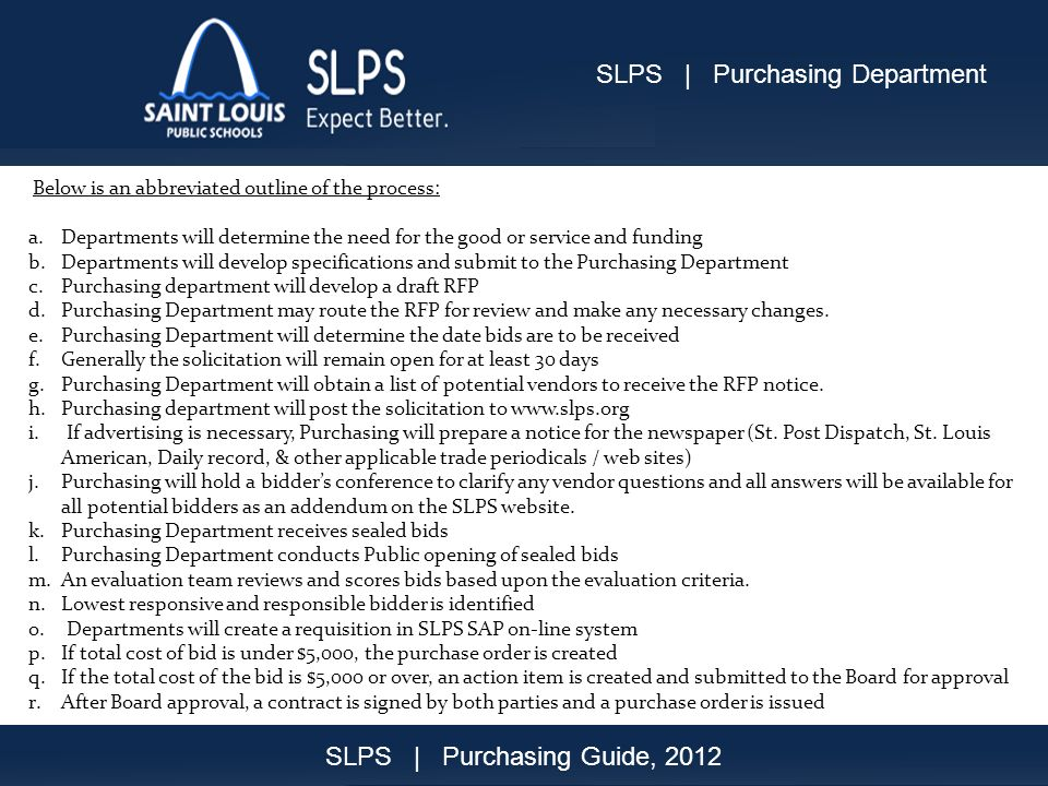Purchasing Guide 2012 12 Below is an abbreviated outline of the process: a.Departments will determine the need for the good or service and funding b.Departments will develop specifications and submit to the Purchasing Department c.Purchasing department will develop a draft RFP d.Purchasing Department may route the RFP for review and make any necessary changes.