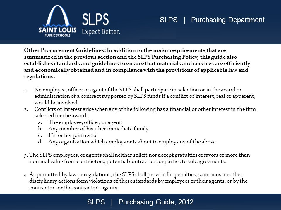 Other Procurement Guidelines: In addition to the major requirements that are summarized in the previous section and the SLPS Purchasing Policy, this guide also establishes standards and guidelines to ensure that materials and services are efficiently and economically obtained and in compliance with the provisions of applicable law and regulations.