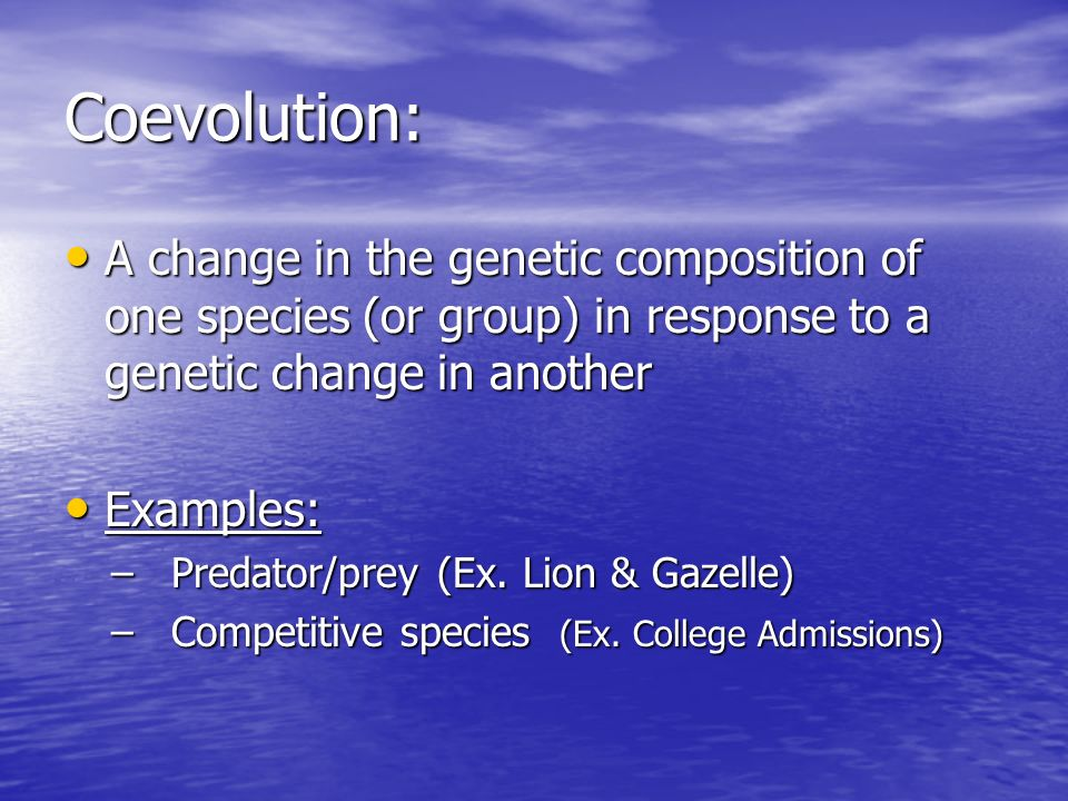 Coevolution: A change in the genetic composition of one species (or group) in response to a genetic change in another A change in the genetic composition of one species (or group) in response to a genetic change in another Examples: Examples: –Predator/prey (Ex.