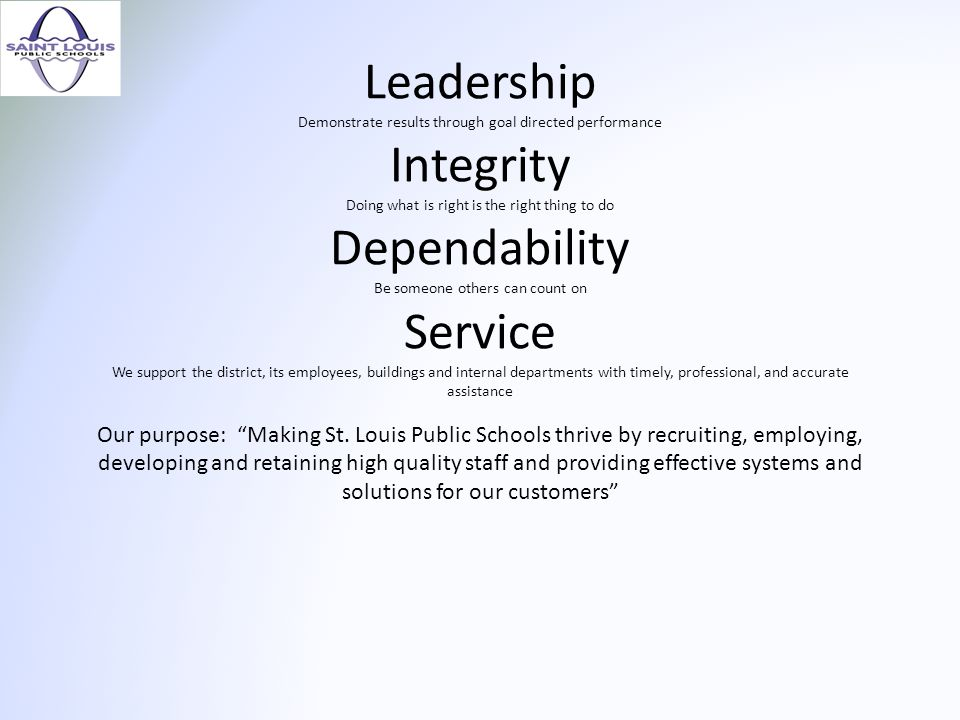 Leadership Demonstrate results through goal directed performance Integrity Doing what is right is the right thing to do Dependability Be someone others can count on Service We support the district, its employees, buildings and internal departments with timely, professional, and accurate assistance Our purpose: Making St.