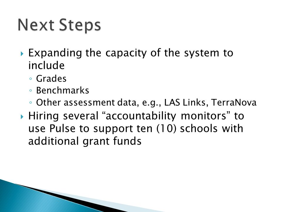 Expanding the capacity of the system to include Grades Benchmarks Other assessment data, e.g., LAS Links, TerraNova Hiring several accountability monitors to use Pulse to support ten (10) schools with additional grant funds