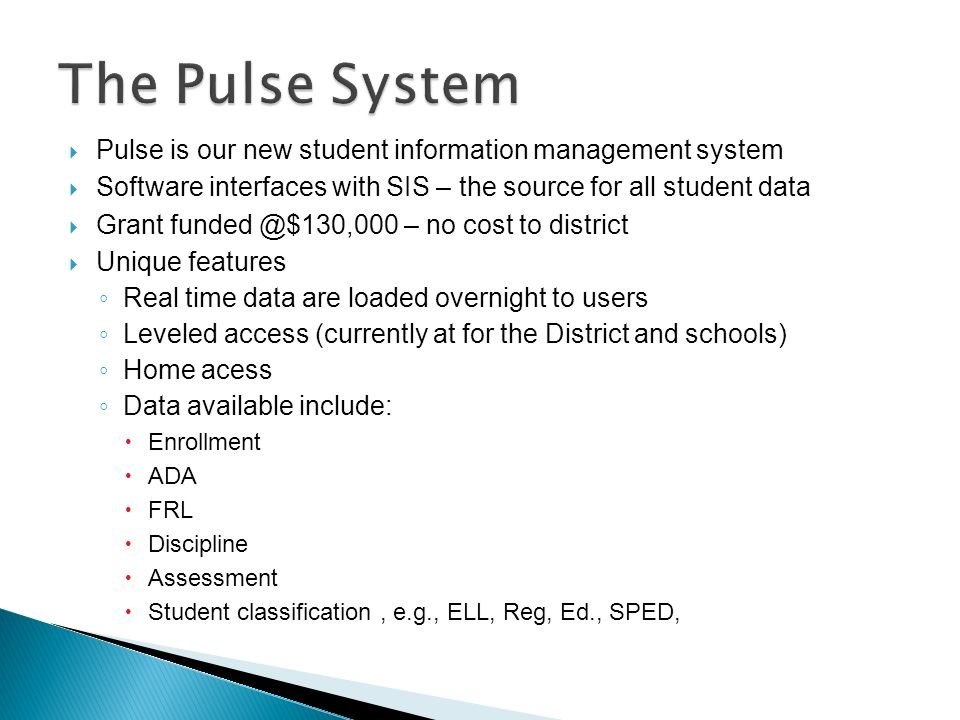 Pulse is our new student information management system Software interfaces with SIS – the source for all student data Grant funded @$130,000 – no cost to district Unique features Real time data are loaded overnight to users Leveled access (currently at for the District and schools) Home acess Data available include: Enrollment ADA FRL Discipline Assessment Student classification, e.g., ELL, Reg, Ed., SPED,