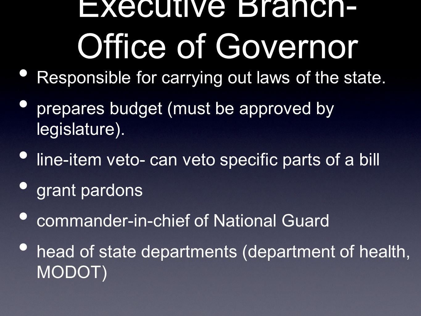 Executive Branch- Office of Governor Responsible for carrying out laws of the state.