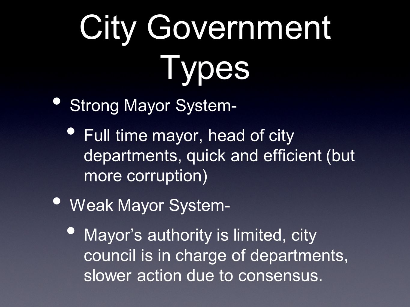 City Government Types Strong Mayor System- Full time mayor, head of city departments, quick and efficient (but more corruption) Weak Mayor System- Mayors authority is limited, city council is in charge of departments, slower action due to consensus.