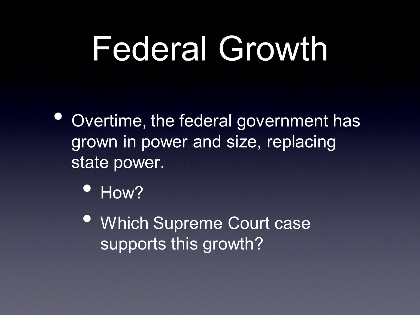 Federal Growth Overtime, the federal government has grown in power and size, replacing state power.