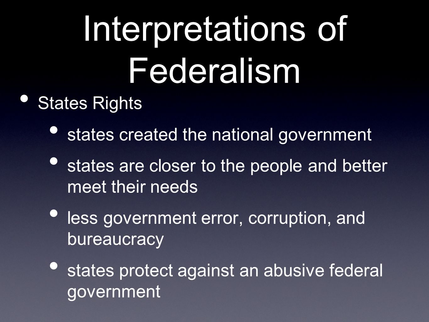 Interpretations of Federalism States Rights states created the national government states are closer to the people and better meet their needs less government error, corruption, and bureaucracy states protect against an abusive federal government