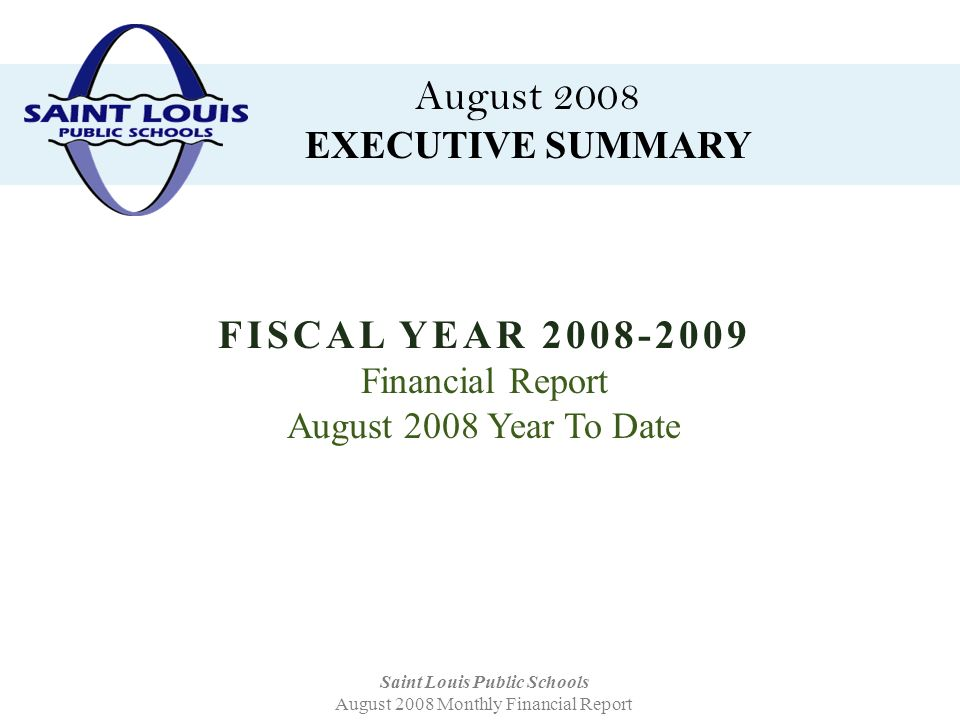August 2008 EXECUTIVE SUMMARY Saint Louis Public Schools August 2008 Monthly Financial Report FISCAL YEAR 2008-2009 Financial Report August 2008 Year To Date