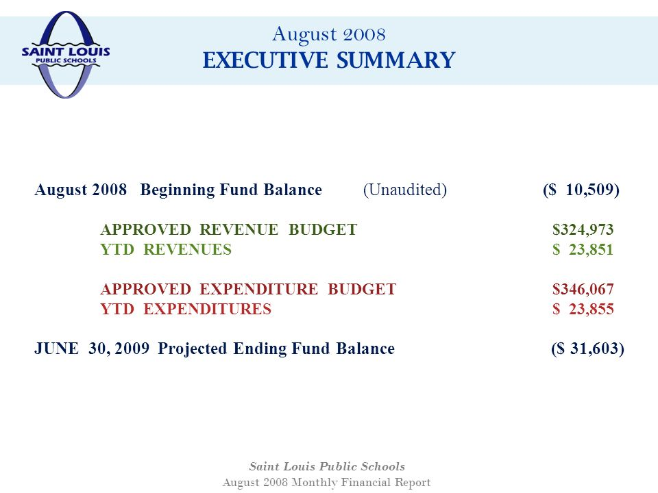 August 2008 EXECUTIVE SUMMARY Saint Louis Public Schools August 2008 Monthly Financial Report August 2008 Beginning Fund Balance(Unaudited) ($ 10,509) APPROVED REVENUE BUDGET $324,973 YTD REVENUES $ 23,851 APPROVED EXPENDITURE BUDGET $346,067 YTD EXPENDITURES $ 23,855 JUNE 30, 2009 Projected Ending Fund Balance ($ 31,603)