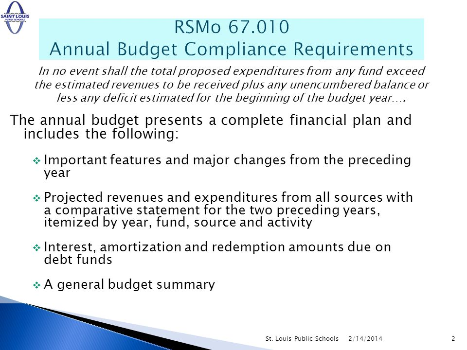The annual budget presents a complete financial plan and includes the following: Important features and major changes from the preceding year Projected revenues and expenditures from all sources with a comparative statement for the two preceding years, itemized by year, fund, source and activity Interest, amortization and redemption amounts due on debt funds A general budget summary RSMo Annual Budget Compliance Requirements In no event shall the total proposed expenditures from any fund exceed the estimated revenues to be received plus any unencumbered balance or less any deficit estimated for the beginning of the budget year….
