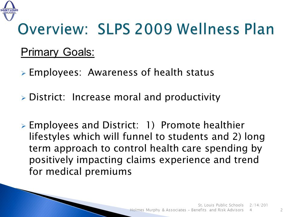 Primary Goals: Employees: Awareness of health status District: Increase moral and productivity Employees and District: 1) Promote healthier lifestyles which will funnel to students and 2) long term approach to control health care spending by positively impacting claims experience and trend for medical premiums 2/14/ St.