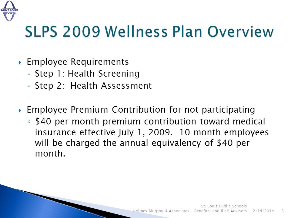 Employee Requirements Step 1: Health Screening Step 2: Health Assessment Employee Premium Contribution for not participating $40 per month premium contribution toward medical insurance effective July 1, 2009.