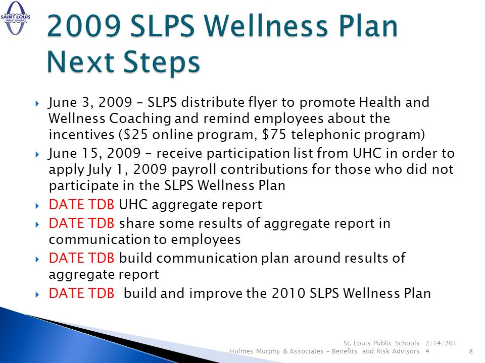June 3, 2009 – SLPS distribute flyer to promote Health and Wellness Coaching and remind employees about the incentives ($25 online program, $75 telephonic program) June 15, 2009 – receive participation list from UHC in order to apply July 1, 2009 payroll contributions for those who did not participate in the SLPS Wellness Plan DATE TDB UHC aggregate report DATE TDB share some results of aggregate report in communication to employees DATE TDB build communication plan around results of aggregate report DATE TDB build and improve the 2010 SLPS Wellness Plan 2/14/ St.