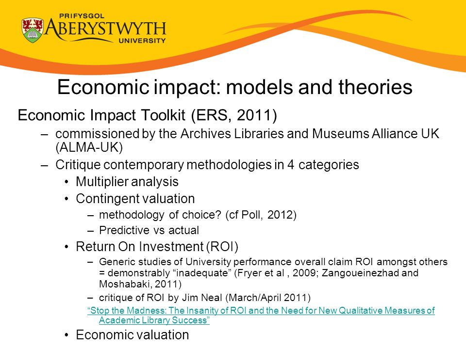 Economic impact: models and theories Economic Impact Toolkit (ERS, 2011) –commissioned by the Archives Libraries and Museums Alliance UK (ALMA-UK) –Critique contemporary methodologies in 4 categories Multiplier analysis Contingent valuation –methodology of choice.
