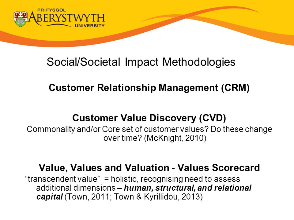 Social/Societal Impact Methodologies Customer Relationship Management (CRM) Customer Value Discovery (CVD) Commonality and/or Core set of customer values.