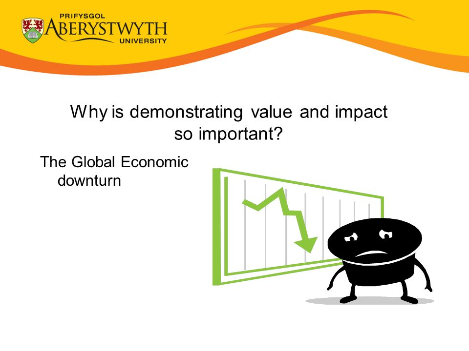Why is demonstrating value and impact so important The Global Economic downturn