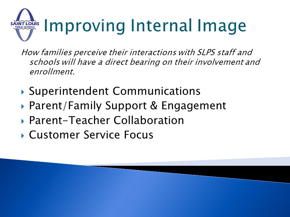 Improving Internal Image How families perceive their interactions with SLPS staff and schools will have a direct bearing on their involvement and enrollment.