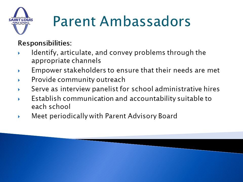 Parent Ambassadors Responsibilities: Identify, articulate, and convey problems through the appropriate channels Empower stakeholders to ensure that their needs are met Provide community outreach Serve as interview panelist for school administrative hires Establish communication and accountability suitable to each school Meet periodically with Parent Advisory Board