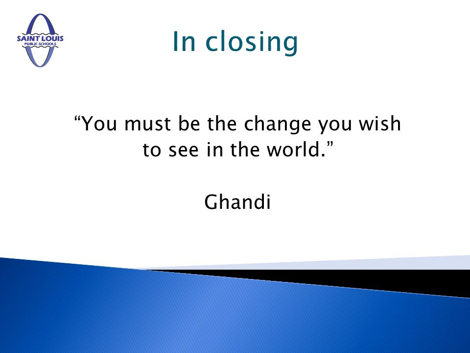 In closing You must be the change you wish to see in the world. Ghandi