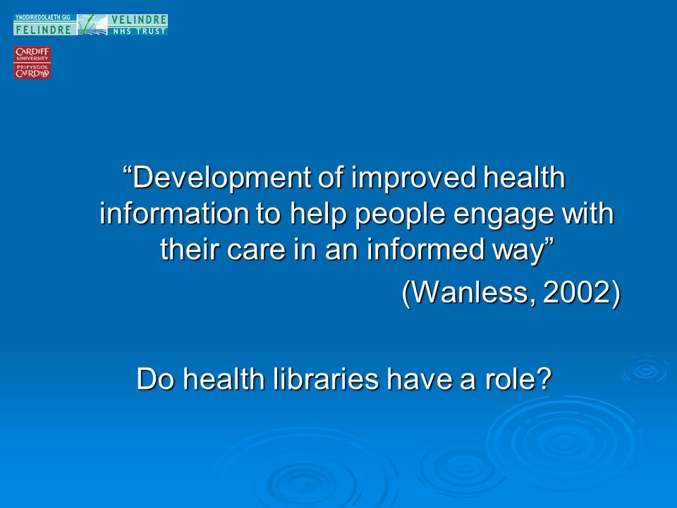 Development of improved health information to help people engage with their care in an informed way (Wanless, 2002) Do health libraries have a role