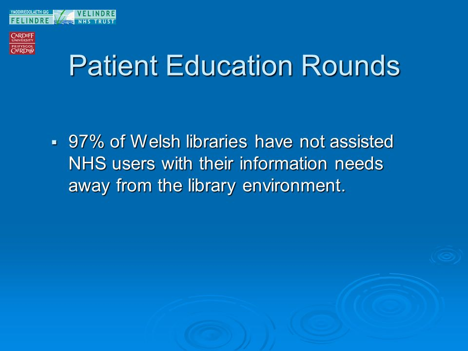 Patient Education Rounds 97% of Welsh libraries have not assisted NHS users with their information needs away from the library environment.