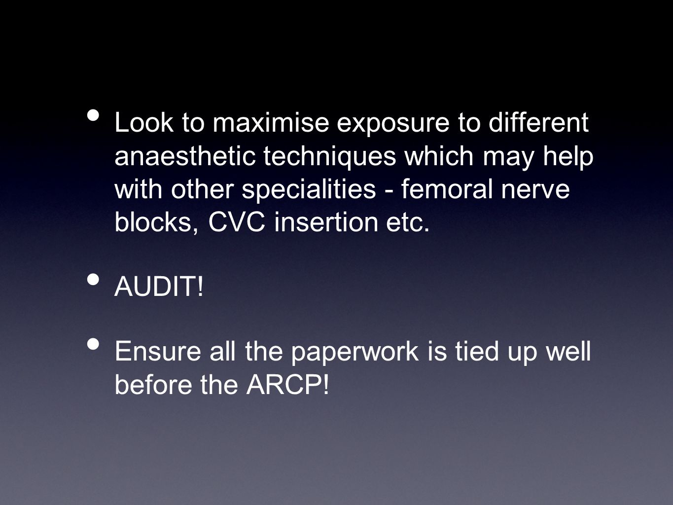 Look to maximise exposure to different anaesthetic techniques which may help with other specialities - femoral nerve blocks, CVC insertion etc.