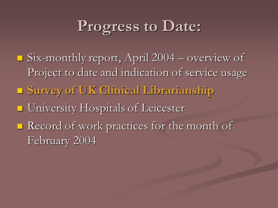 Progress to Date: Six-monthly report, April 2004 – overview of Project to date and indication of service usage Six-monthly report, April 2004 – overview of Project to date and indication of service usage Survey of UK Clinical Librarianship Survey of UK Clinical Librarianship University Hospitals of Leicester University Hospitals of Leicester Record of work practices for the month of February 2004 Record of work practices for the month of February 2004