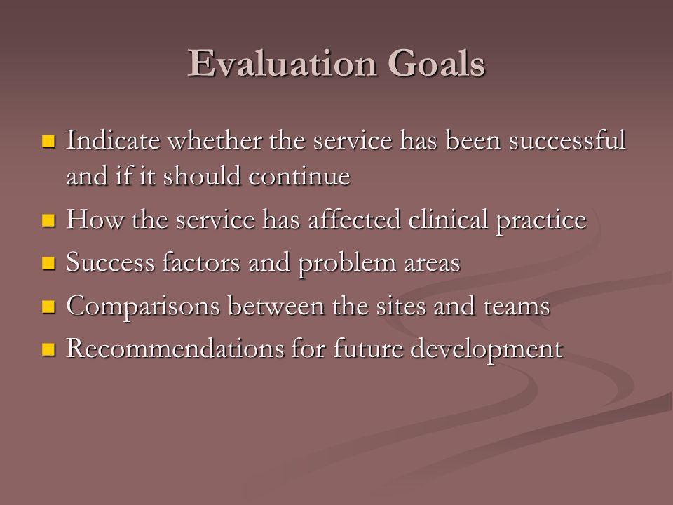 Evaluation Goals Indicate whether the service has been successful and if it should continue Indicate whether the service has been successful and if it should continue How the service has affected clinical practice How the service has affected clinical practice Success factors and problem areas Success factors and problem areas Comparisons between the sites and teams Comparisons between the sites and teams Recommendations for future development Recommendations for future development