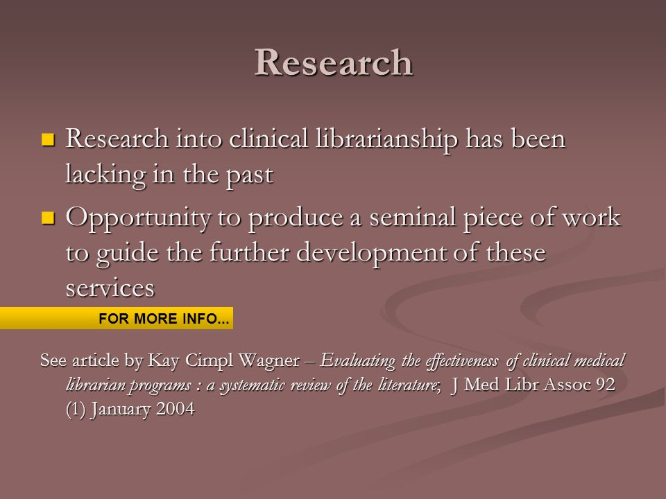 Research Research into clinical librarianship has been lacking in the past Research into clinical librarianship has been lacking in the past Opportunity to produce a seminal piece of work to guide the further development of these services Opportunity to produce a seminal piece of work to guide the further development of these services See article by Kay Cimpl Wagner – Evaluating the effectiveness of clinical medical librarian programs : a systematic review of the literature; J Med Libr Assoc 92 (1) January 2004 FOR MORE INFO...