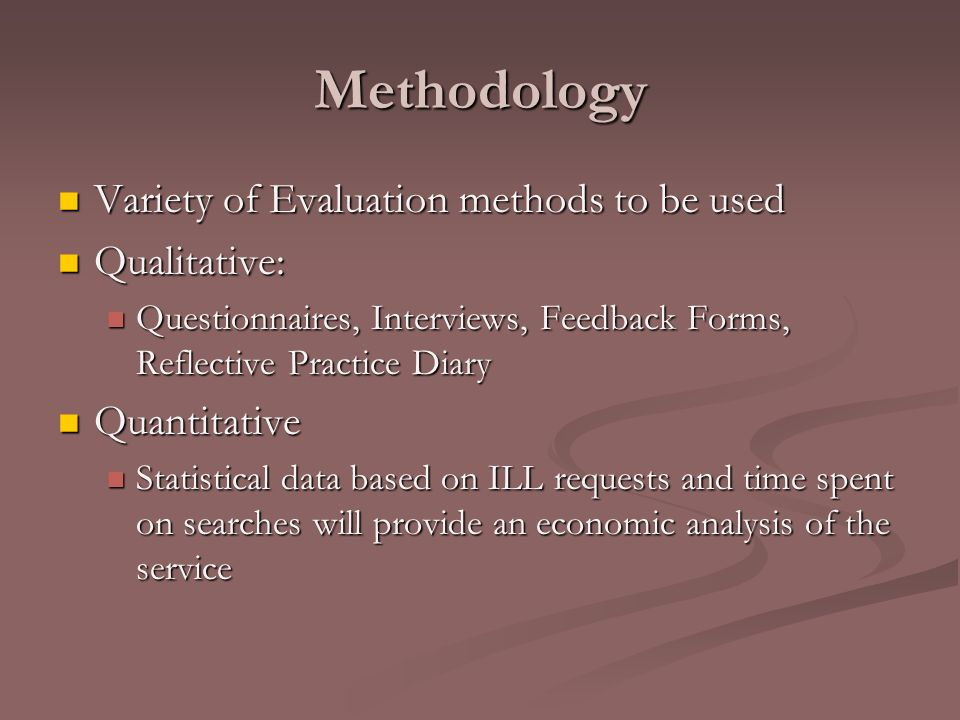 Methodology Variety of Evaluation methods to be used Variety of Evaluation methods to be used Qualitative: Qualitative: Questionnaires, Interviews, Feedback Forms, Reflective Practice Diary Questionnaires, Interviews, Feedback Forms, Reflective Practice Diary Quantitative Quantitative Statistical data based on ILL requests and time spent on searches will provide an economic analysis of the service Statistical data based on ILL requests and time spent on searches will provide an economic analysis of the service