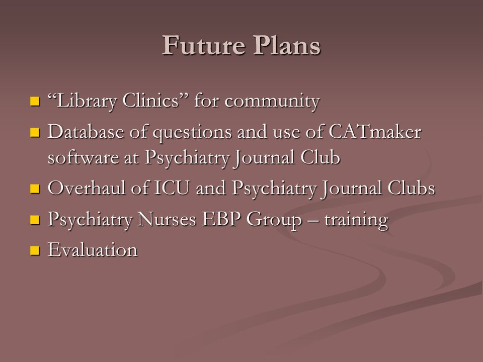 Future Plans Library Clinics for community Library Clinics for community Database of questions and use of CATmaker software at Psychiatry Journal Club Database of questions and use of CATmaker software at Psychiatry Journal Club Overhaul of ICU and Psychiatry Journal Clubs Overhaul of ICU and Psychiatry Journal Clubs Psychiatry Nurses EBP Group – training Psychiatry Nurses EBP Group – training Evaluation Evaluation