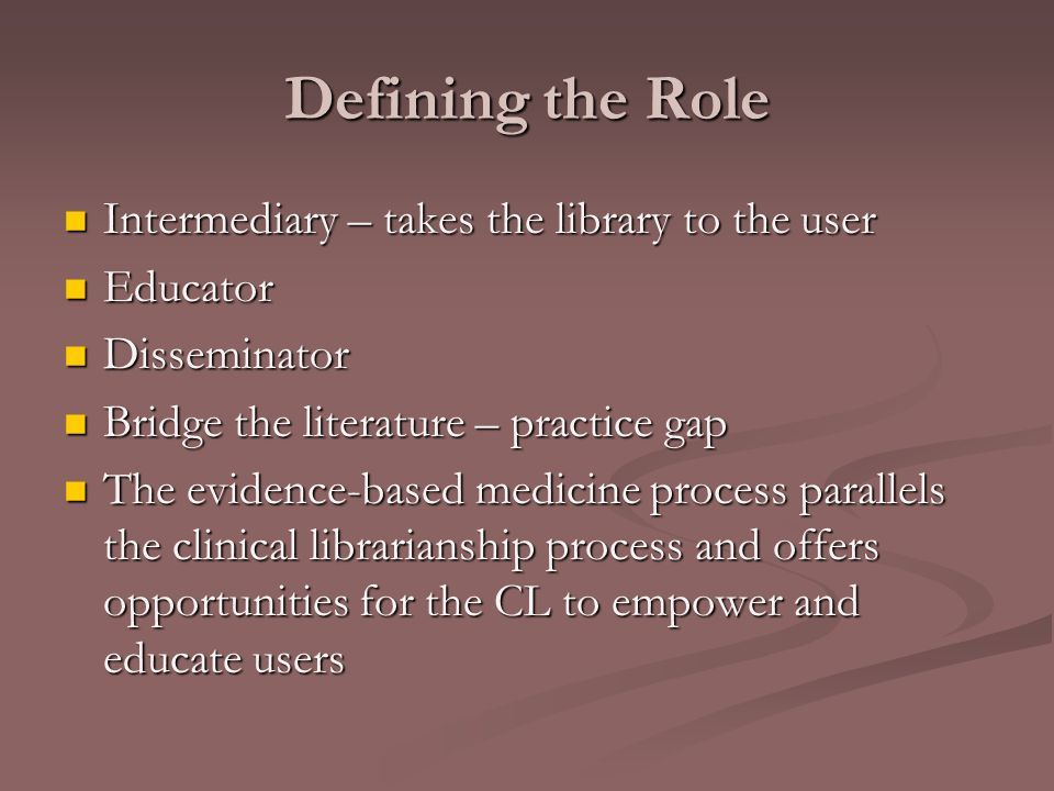Defining the Role Intermediary – takes the library to the user Intermediary – takes the library to the user Educator Educator Disseminator Disseminator Bridge the literature – practice gap Bridge the literature – practice gap The evidence-based medicine process parallels the clinical librarianship process and offers opportunities for the CL to empower and educate users The evidence-based medicine process parallels the clinical librarianship process and offers opportunities for the CL to empower and educate users