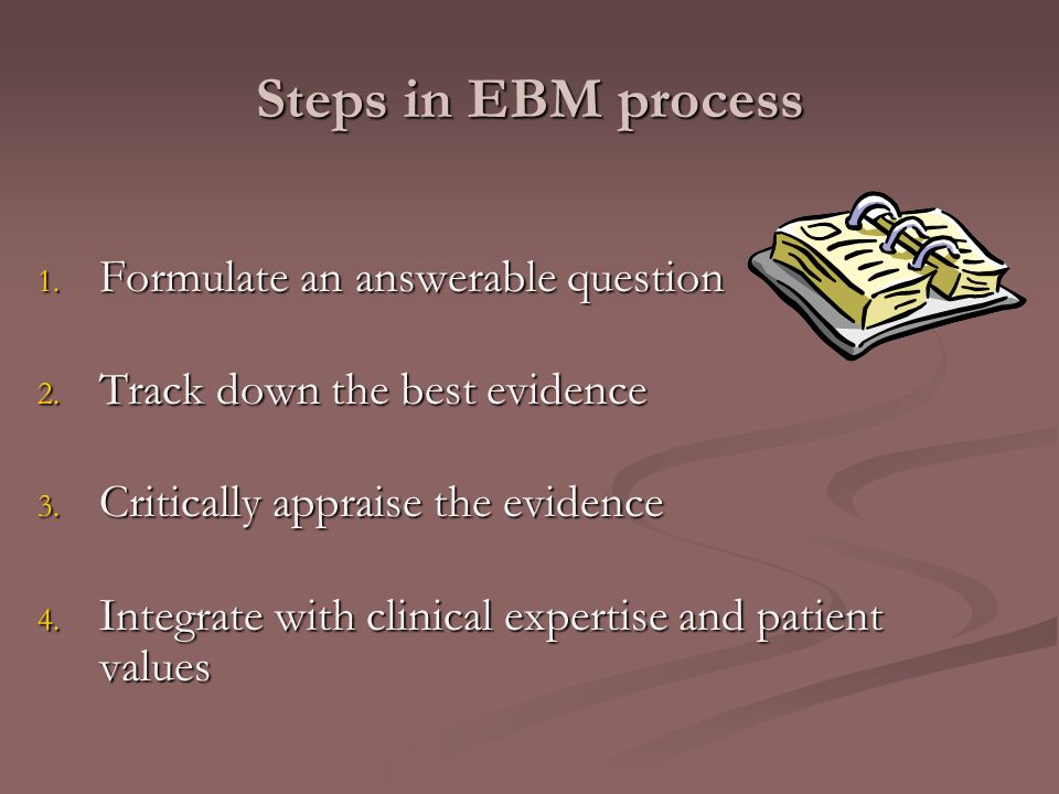 Steps in EBM process 1. Formulate an answerable question 2.