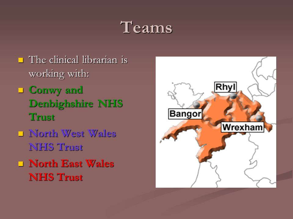 Teams The clinical librarian is working with: The clinical librarian is working with: Conwy and Denbighshire NHS Trust Conwy and Denbighshire NHS Trust North West Wales NHS Trust North West Wales NHS Trust North East Wales NHS Trust North East Wales NHS Trust