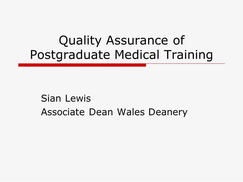 Quality Assurance of Postgraduate Medical Training Sian Lewis Associate Dean Wales Deanery