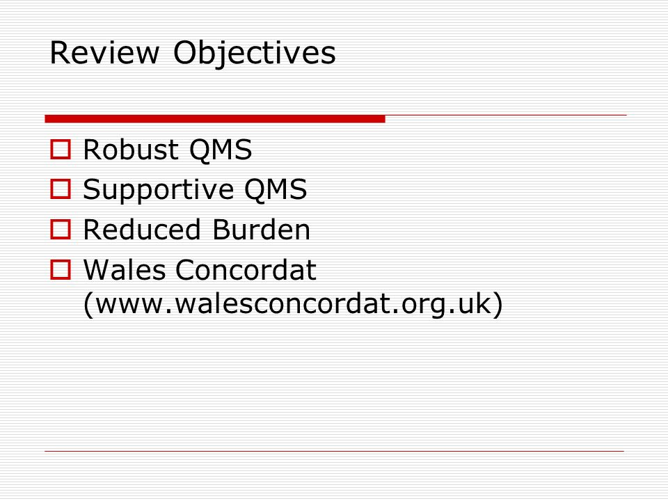 Review Objectives Robust QMS Supportive QMS Reduced Burden Wales Concordat (www.walesconcordat.org.uk)