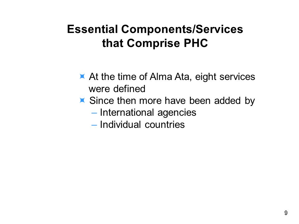 Essential Components/Services that Comprise PHC At the time of Alma Ata, eight services were defined Since then more have been added by – International agencies – Individual countries 9