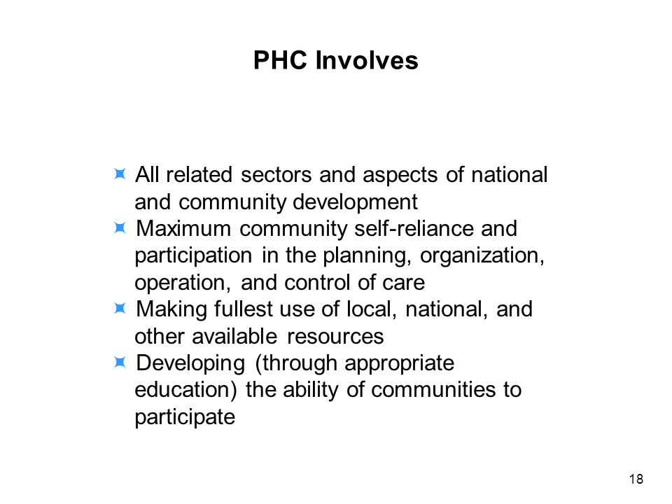 PHC Involves All related sectors and aspects of national and community development Maximum community self-reliance and participation in the planning, organization, operation, and control of care Making fullest use of local, national, and other available resources Developing (through appropriate education) the ability of communities to participate 18