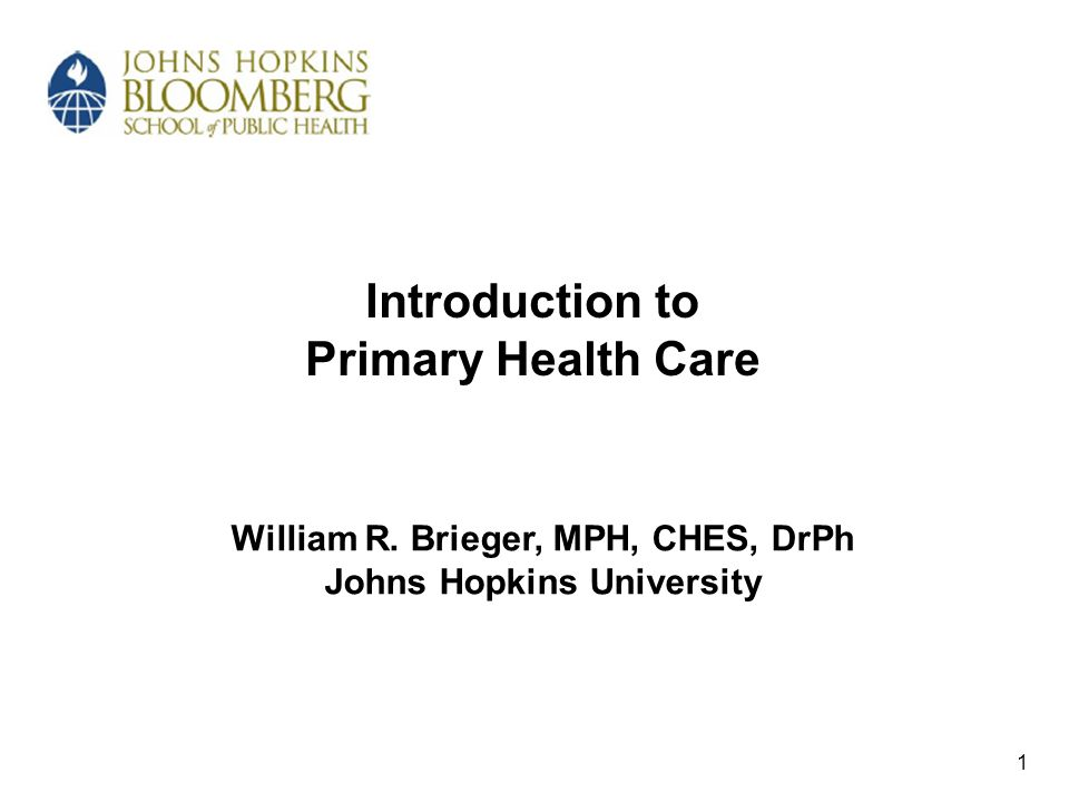 Introduction to Primary Health Care William R. Brieger, MPH, CHES, DrPh Johns Hopkins University 1