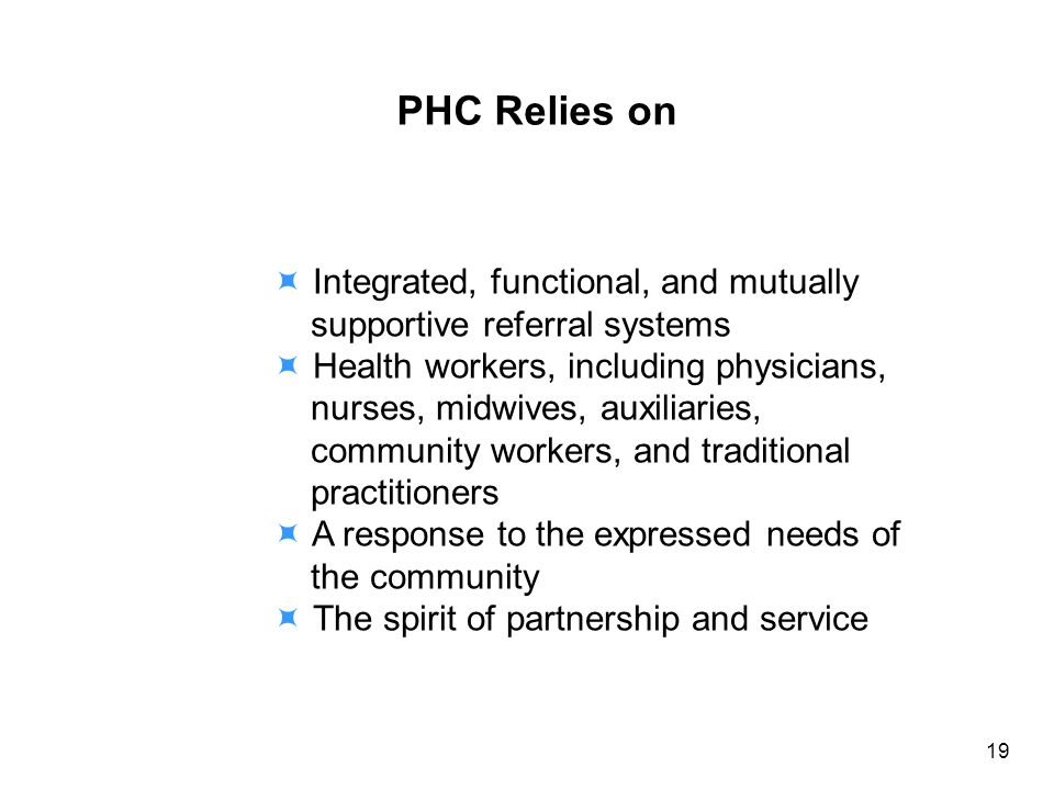 PHC Relies on Integrated, functional, and mutually supportive referral systems Health workers, including physicians, nurses, midwives, auxiliaries, community workers, and traditional practitioners A response to the expressed needs of the community The spirit of partnership and service 19